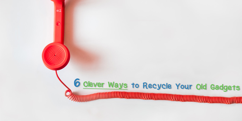 6 Clever Ways to Recycle Your Old Gadgets