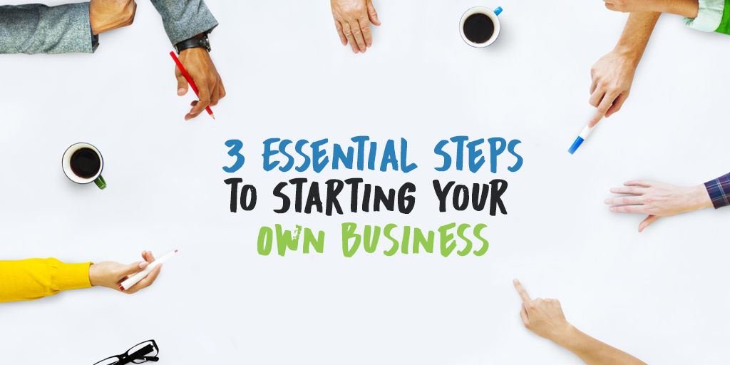 3 Essential Steps to Starting Your Own Business