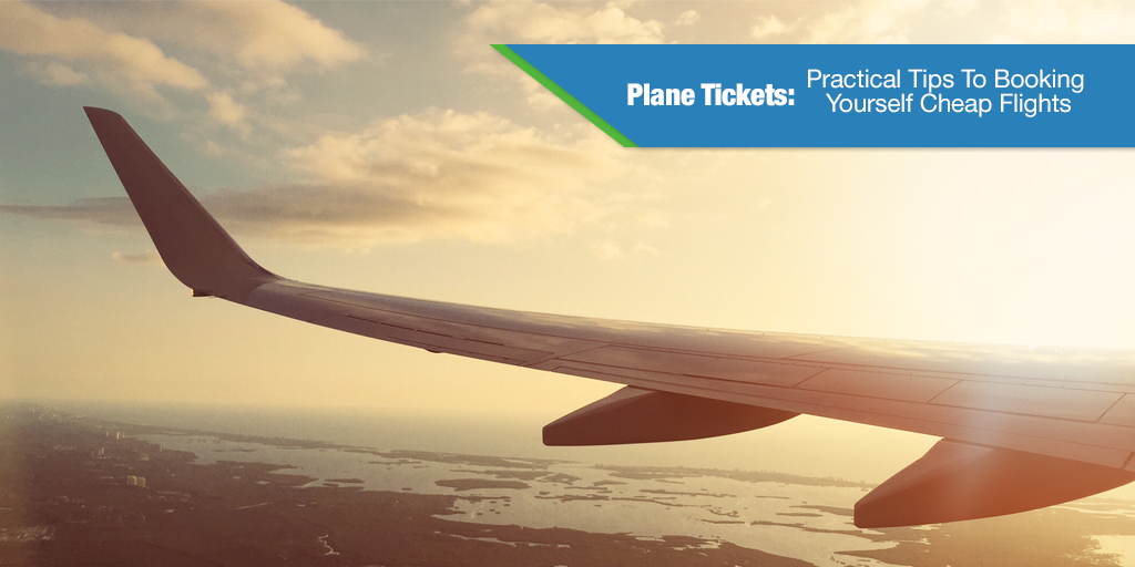 Plane Tickets: Practical Tips To Booking Yourself Cheap Flights