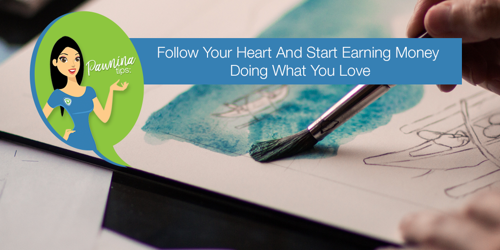 Pawnina Tips: Follow Your Heart And Start Earning Money Doing What You Love